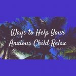 help your anxious child relax